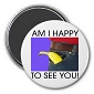 Am I Happy To See You Magnet