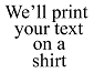 We'll Print Your Text Shirt