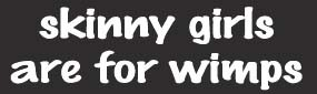 Skinny Girls Are For Wimps Bumper Sticker